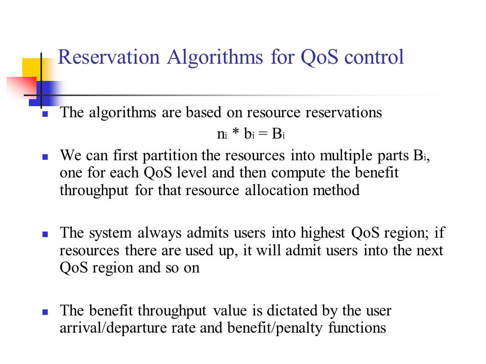 Reservation Algorithms for QoS control The algorithms are based on resource reservations n i * b i = B i We can first partition the resources into multiple parts B i, one for each QoS level and then compute the benefit throughput for that resource allocation method The system always admits users into highest QoS region; if resources there are used up, it will admit users into the next QoS region and so on The benefit throughput value is dictated by the user arrival/departure rate and benefit/penalty functions