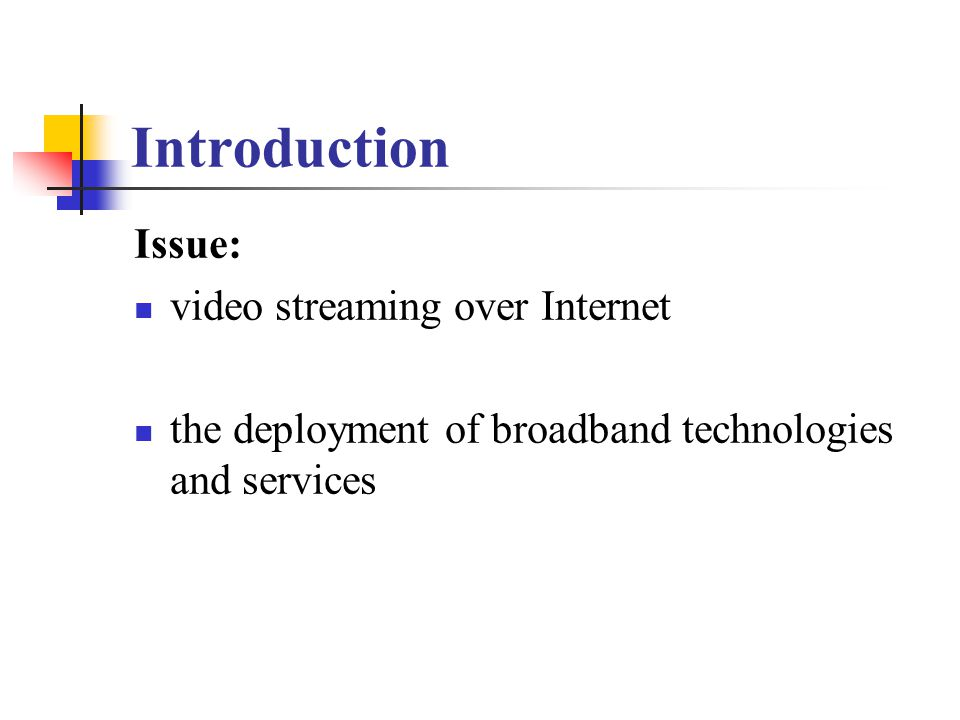 Introduction Issue: video streaming over Internet the deployment of broadband technologies and services
