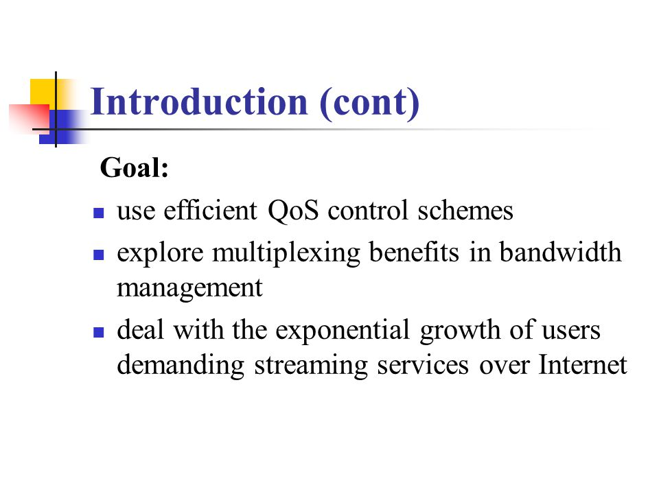 Introduction (cont) Goal: use efficient QoS control schemes explore multiplexing benefits in bandwidth management deal with the exponential growth of users demanding streaming services over Internet