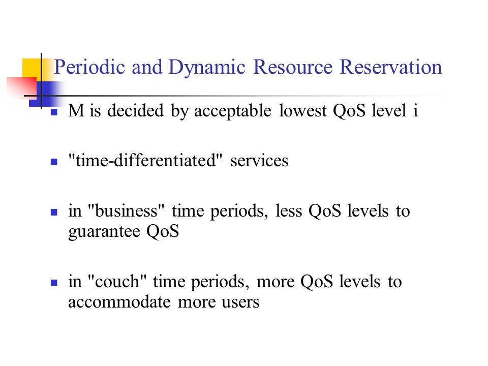 Periodic and Dynamic Resource Reservation M is decided by acceptable lowest QoS level i time-differentiated services in business time periods, less QoS levels to guarantee QoS in couch time periods, more QoS levels to accommodate more users