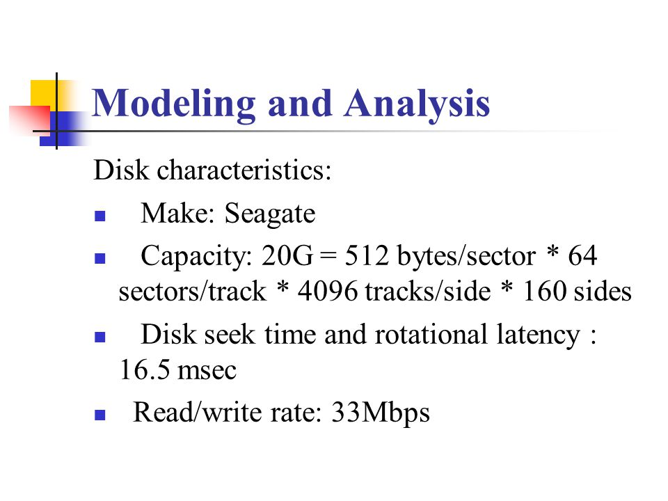 Modeling and Analysis Disk characteristics: Make: Seagate Capacity: 20G = 512 bytes/sector * 64 sectors/track * 4096 tracks/side * 160 sides Disk seek time and rotational latency : 16.5 msec Read/write rate: 33Mbps