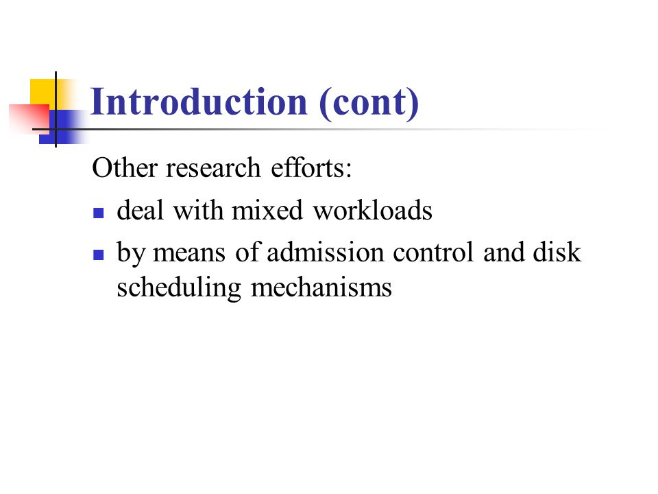 Introduction (cont) Other research efforts: deal with mixed workloads by means of admission control and disk scheduling mechanisms