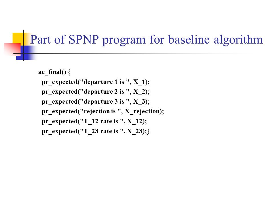 Part of SPNP program for baseline algorithm ac_final() { pr_expected( departure 1 is , X_1); pr_expected( departure 2 is , X_2); pr_expected( departure 3 is , X_3); pr_expected( rejection is , X_rejection); pr_expected( T_12 rate is , X_12); pr_expected( T_23 rate is , X_23);}