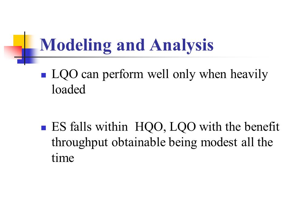 Modeling and Analysis LQO can perform well only when heavily loaded ES falls within HQO, LQO with the benefit throughput obtainable being modest all the time