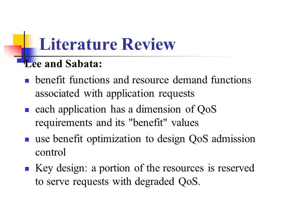 Literature Review Lee and Sabata: benefit functions and resource demand functions associated with application requests each application has a dimension of QoS requirements and its benefit values use benefit optimization to design QoS admission control Key design: a portion of the resources is reserved to serve requests with degraded QoS.
