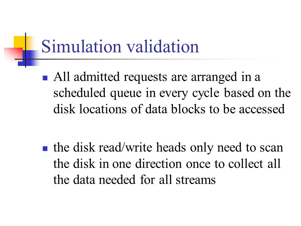 Simulation validation All admitted requests are arranged in a scheduled queue in every cycle based on the disk locations of data blocks to be accessed the disk read/write heads only need to scan the disk in one direction once to collect all the data needed for all streams