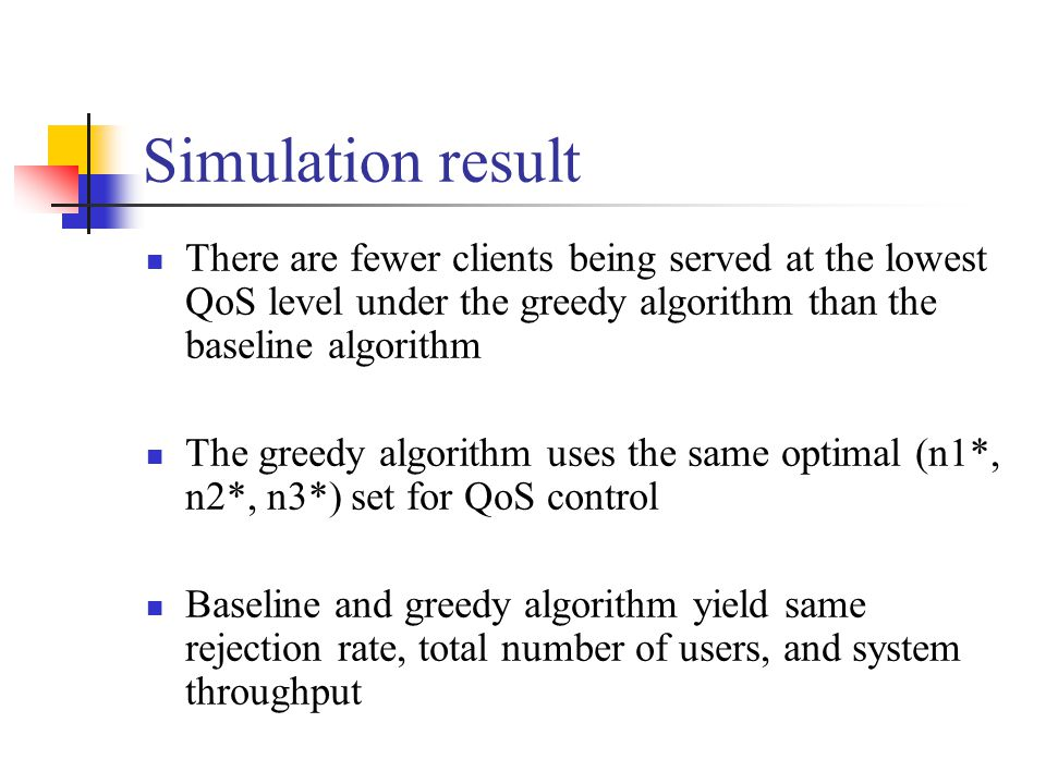There are fewer clients being served at the lowest QoS level under the greedy algorithm than the baseline algorithm The greedy algorithm uses the same optimal (n1*, n2*, n3*) set for QoS control Baseline and greedy algorithm yield same rejection rate, total number of users, and system throughput