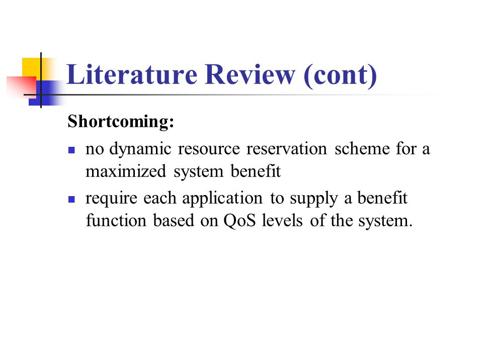 Literature Review (cont) Shortcoming: no dynamic resource reservation scheme for a maximized system benefit require each application to supply a benefit function based on QoS levels of the system.