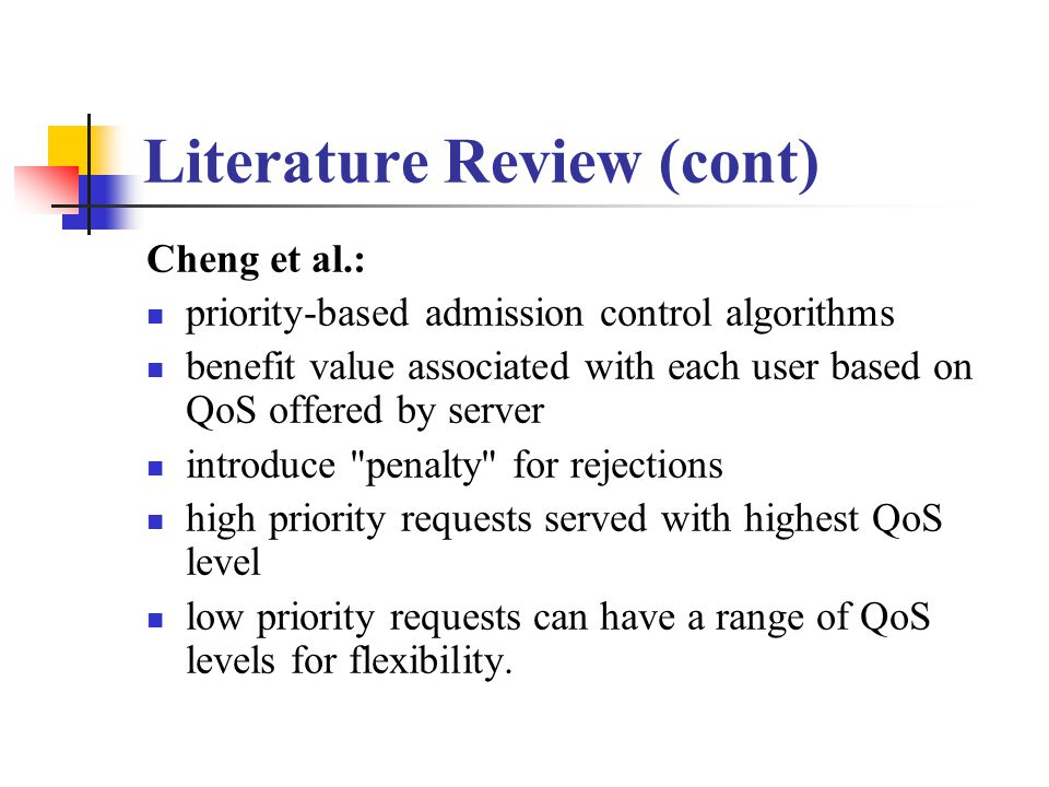 Literature Review (cont) Cheng et al.: priority-based admission control algorithms benefit value associated with each user based on QoS offered by server introduce penalty for rejections high priority requests served with highest QoS level low priority requests can have a range of QoS levels for flexibility.