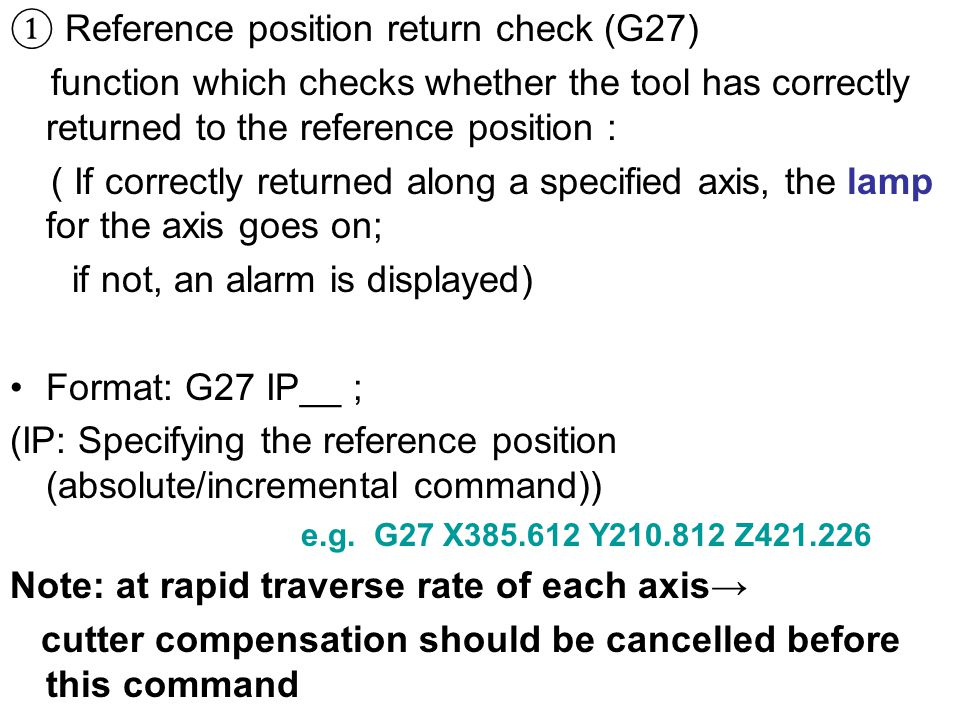 ① Reference position return check (G27) function which checks whether the tool has correctly returned to the reference position : ( If correctly returned along a specified axis, the lamp for the axis goes on; if not, an alarm is displayed) Format: G27 IP__ ; (IP: Specifying the reference position (absolute/incremental command)) e.g.