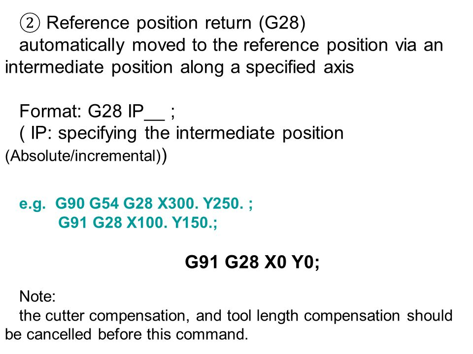 ② Reference position return (G28) automatically moved to the reference position via an intermediate position along a specified axis Format: G28 IP__ ; ( IP: specifying the intermediate position (Absolute/incremental) ) e.g.
