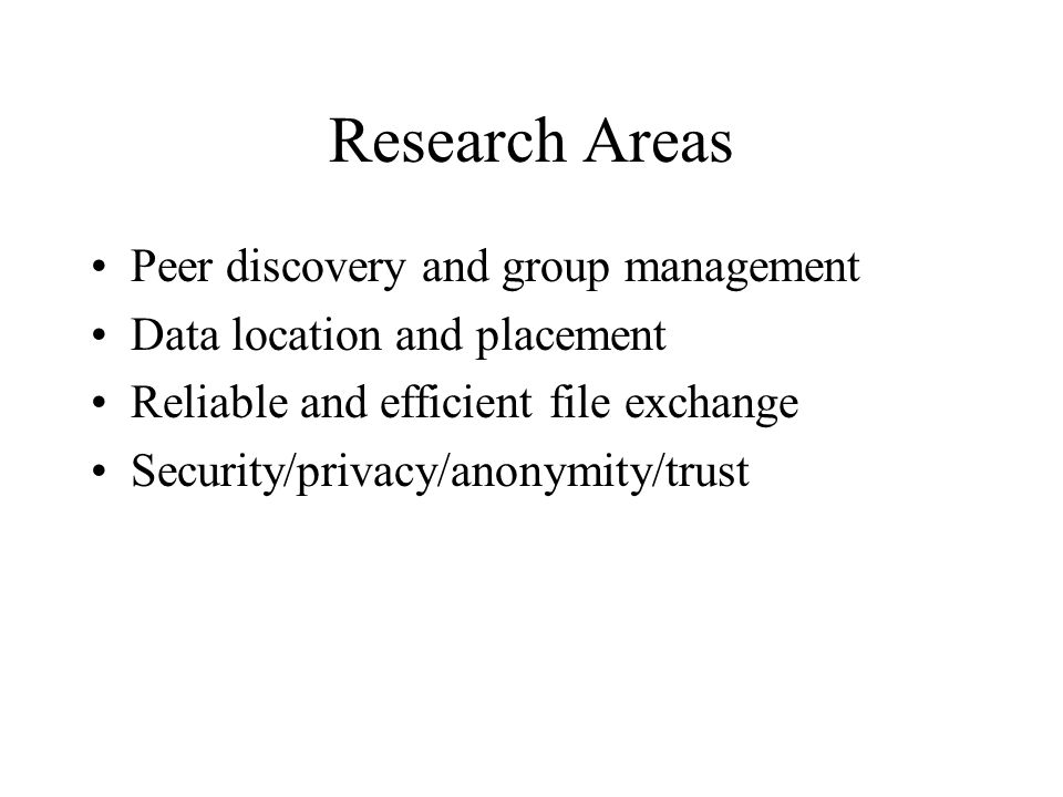 Research Areas Peer discovery and group management Data location and placement Reliable and efficient file exchange Security/privacy/anonymity/trust