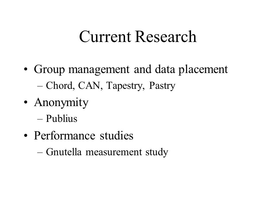 Current Research Group management and data placement –Chord, CAN, Tapestry, Pastry Anonymity –Publius Performance studies –Gnutella measurement study