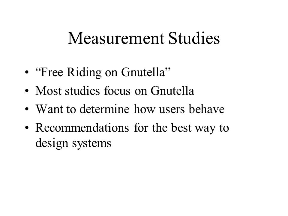 Measurement Studies Free Riding on Gnutella Most studies focus on Gnutella Want to determine how users behave Recommendations for the best way to design systems