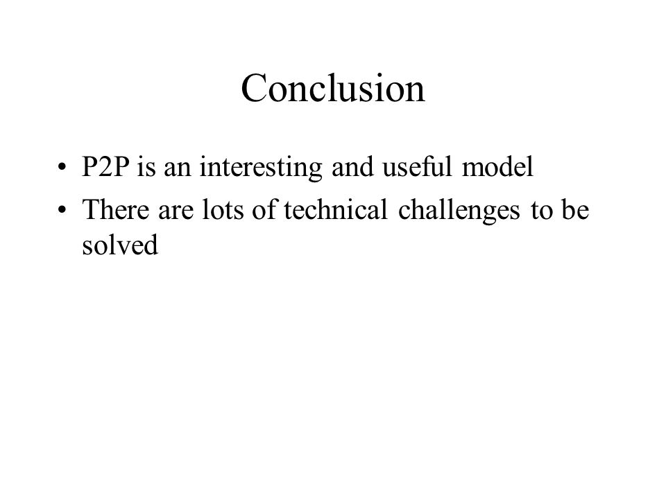 Conclusion P2P is an interesting and useful model There are lots of technical challenges to be solved