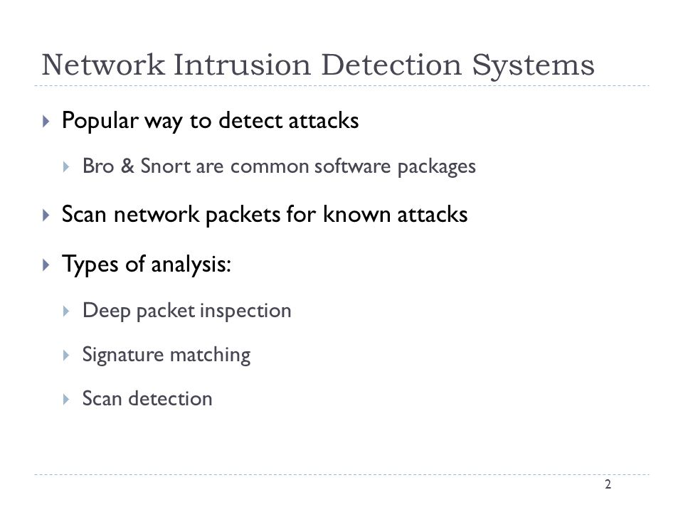 Network Intrusion Detection Systems 2  Popular way to detect attacks  Bro & Snort are common software packages  Scan network packets for known attacks  Types of analysis:  Deep packet inspection  Signature matching  Scan detection