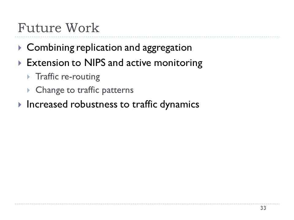 Future Work 33  Combining replication and aggregation  Extension to NIPS and active monitoring  Traffic re-routing  Change to traffic patterns  Increased robustness to traffic dynamics