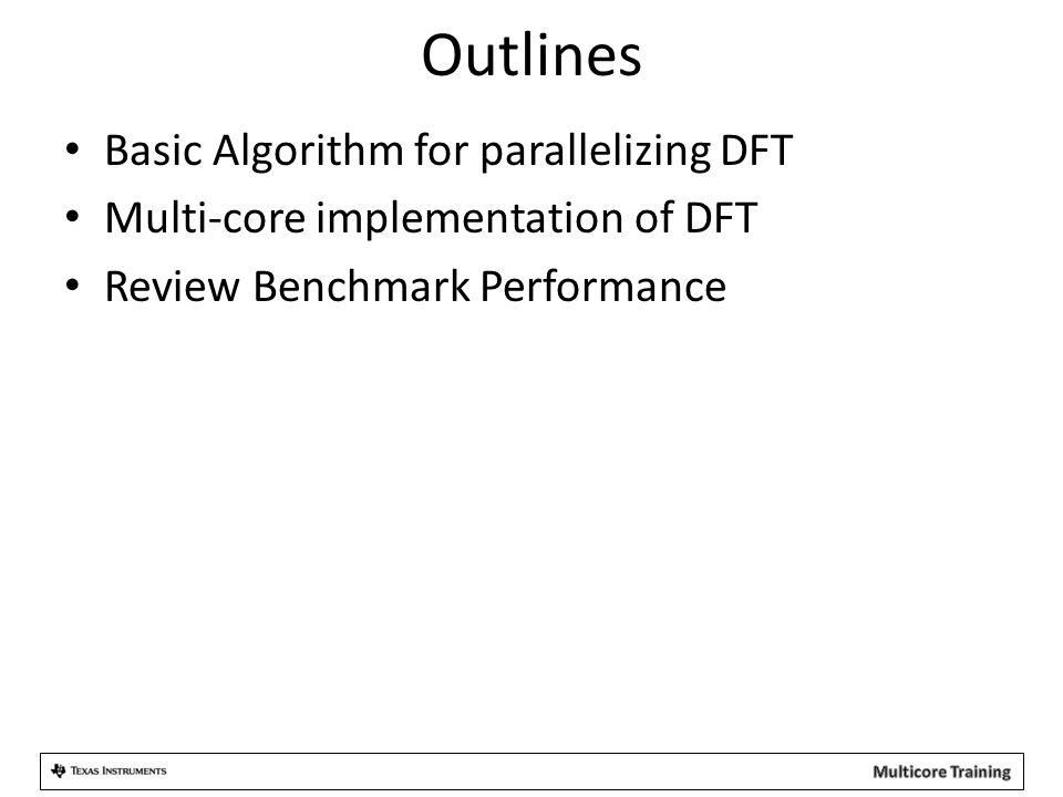 Outlines Basic Algorithm for parallelizing DFT Multi-core implementation of DFT Review Benchmark Performance