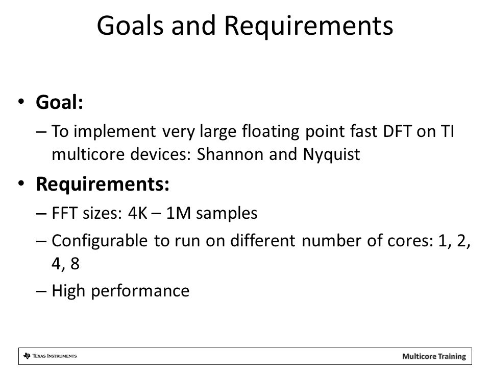 Goals and Requirements Goal: – To implement very large floating point fast DFT on TI multicore devices: Shannon and Nyquist Requirements: – FFT sizes: 4K – 1M samples – Configurable to run on different number of cores: 1, 2, 4, 8 – High performance