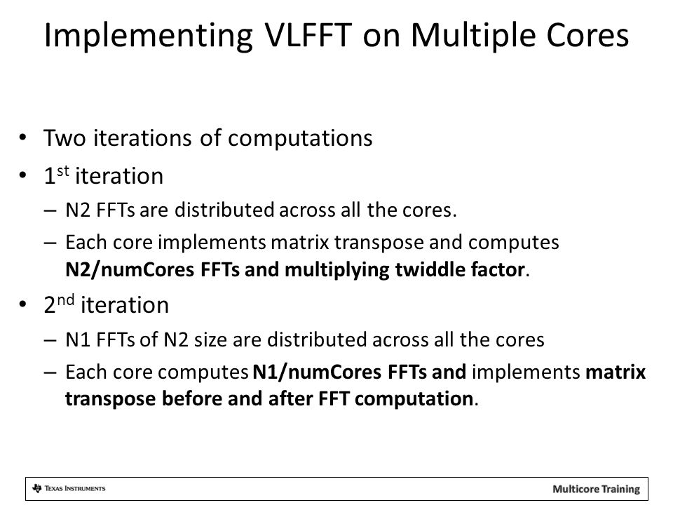 Implementing VLFFT on Multiple Cores Two iterations of computations 1 st iteration – N2 FFTs are distributed across all the cores.