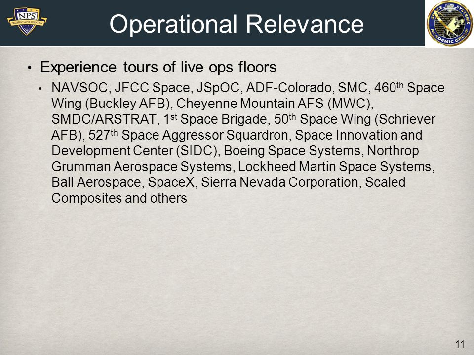 Experience tours of live ops floors NAVSOC, JFCC Space, JSpOC, ADF-Colorado, SMC, 460 th Space Wing (Buckley AFB), Cheyenne Mountain AFS (MWC), SMDC/ARSTRAT, 1 st Space Brigade, 50 th Space Wing (Schriever AFB), 527 th Space Aggressor Squardron, Space Innovation and Development Center (SIDC), Boeing Space Systems, Northrop Grumman Aerospace Systems, Lockheed Martin Space Systems, Ball Aerospace, SpaceX, Sierra Nevada Corporation, Scaled Composites and others Operational Relevance 11