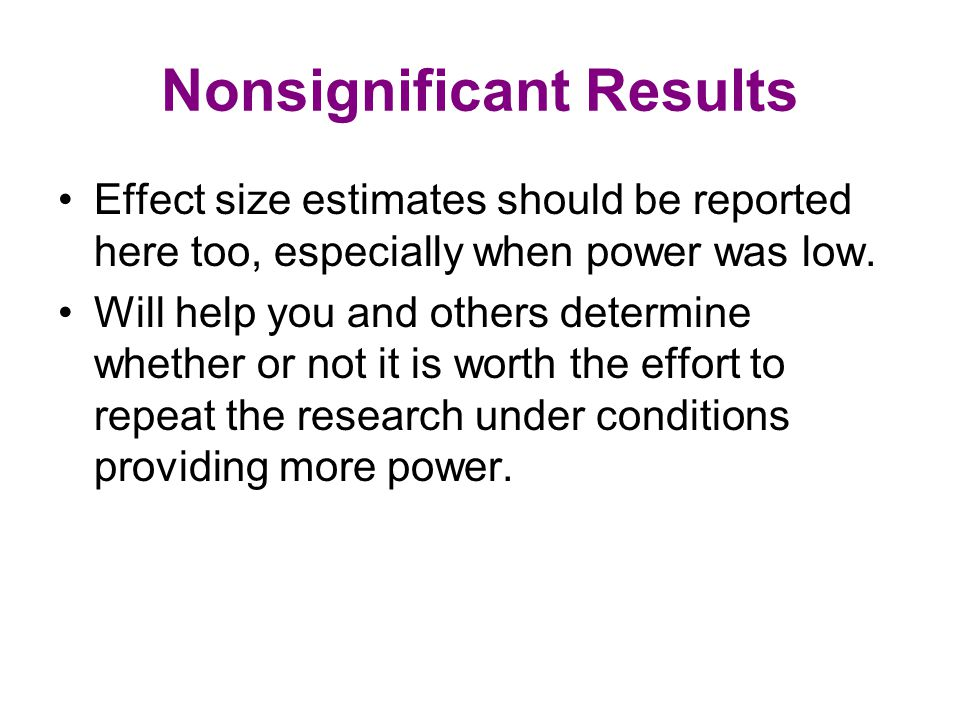 Nonsignificant Results Effect size estimates should be reported here too, especially when power was low.