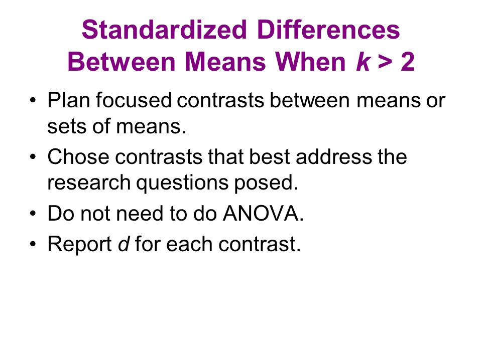 Standardized Differences Between Means When k > 2 Plan focused contrasts between means or sets of means.