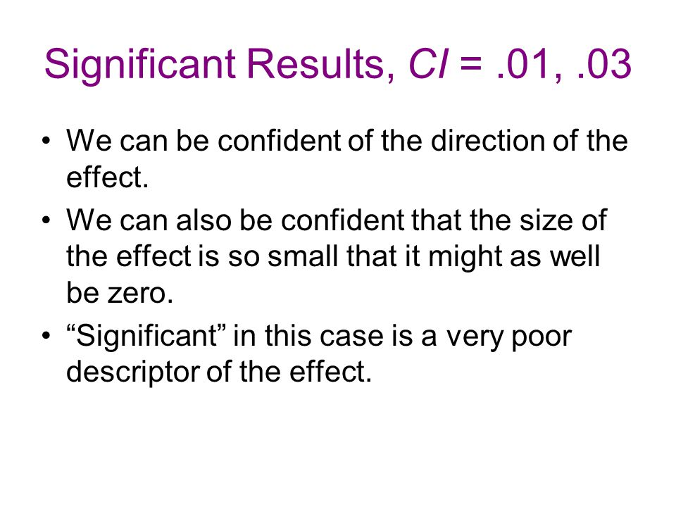 Significant Results, CI =.01,.03 We can be confident of the direction of the effect.
