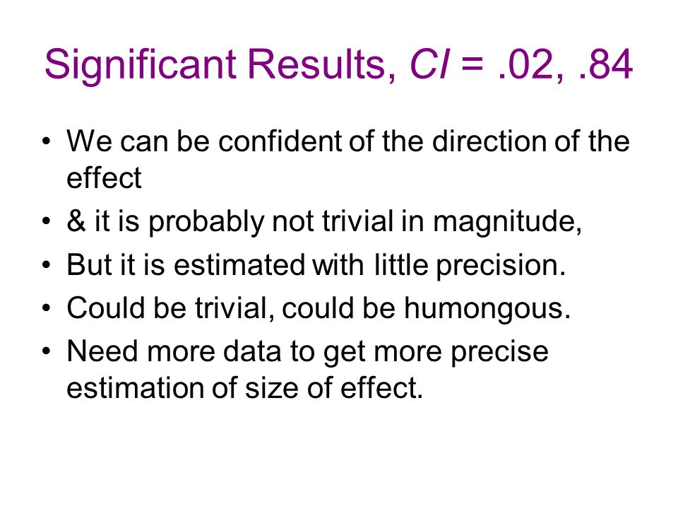 Significant Results, CI =.02,.84 We can be confident of the direction of the effect & it is probably not trivial in magnitude, But it is estimated with little precision.