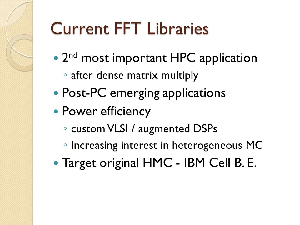 Current FFT Libraries 2 nd most important HPC application ◦ after dense matrix multiply Post-PC emerging applications Power efficiency ◦ custom VLSI / augmented DSPs ◦ Increasing interest in heterogeneous MC Target original HMC - IBM Cell B.