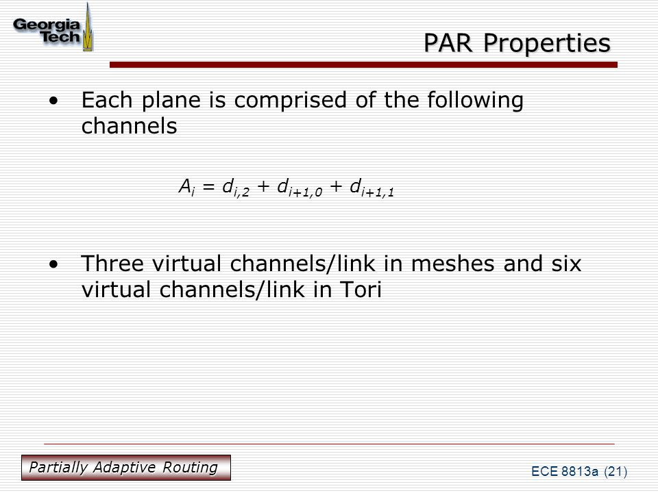 ECE 8813a (21) PAR Properties Each plane is comprised of the following channels A i = d i,2 + d i+1,0 + d i+1,1 Three virtual channels/link in meshes and six virtual channels/link in Tori Partially Adaptive Routing