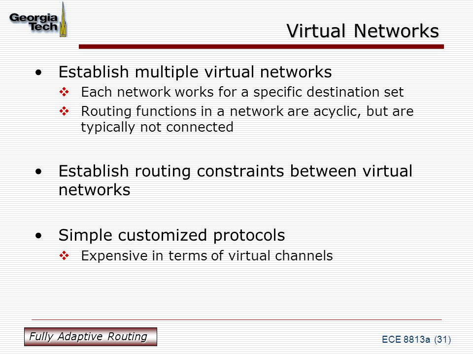 ECE 8813a (31) Virtual Networks Establish multiple virtual networks  Each network works for a specific destination set  Routing functions in a network are acyclic, but are typically not connected Establish routing constraints between virtual networks Simple customized protocols  Expensive in terms of virtual channels Fully Adaptive Routing