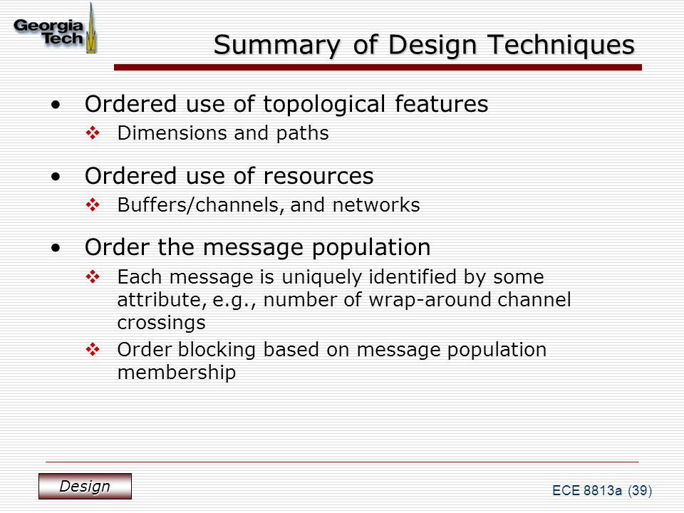 ECE 8813a (39) Summary of Design Techniques Ordered use of topological features  Dimensions and paths Ordered use of resources  Buffers/channels, and networks Order the message population  Each message is uniquely identified by some attribute, e.g., number of wrap-around channel crossings  Order blocking based on message population membership Design