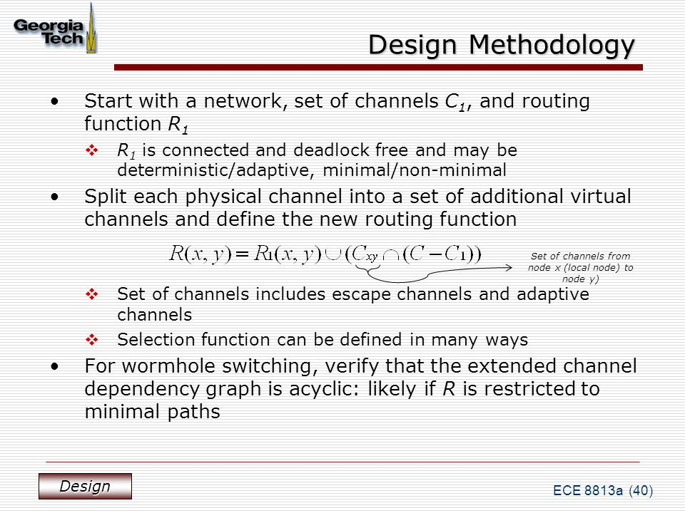 ECE 8813a (40) Design Methodology Start with a network, set of channels C 1, and routing function R 1  R 1 is connected and deadlock free and may be deterministic/adaptive, minimal/non-minimal Split each physical channel into a set of additional virtual channels and define the new routing function  Set of channels includes escape channels and adaptive channels  Selection function can be defined in many ways For wormhole switching, verify that the extended channel dependency graph is acyclic: likely if R is restricted to minimal paths Design Set of channels from node x (local node) to node y)