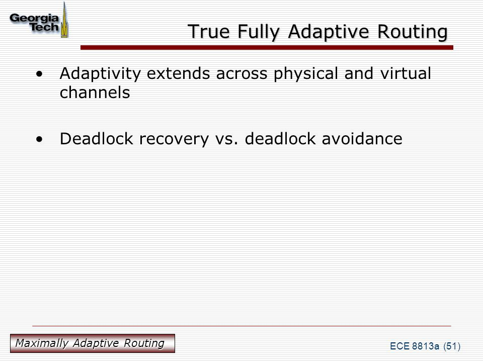 ECE 8813a (51) True Fully Adaptive Routing Adaptivity extends across physical and virtual channels Deadlock recovery vs.