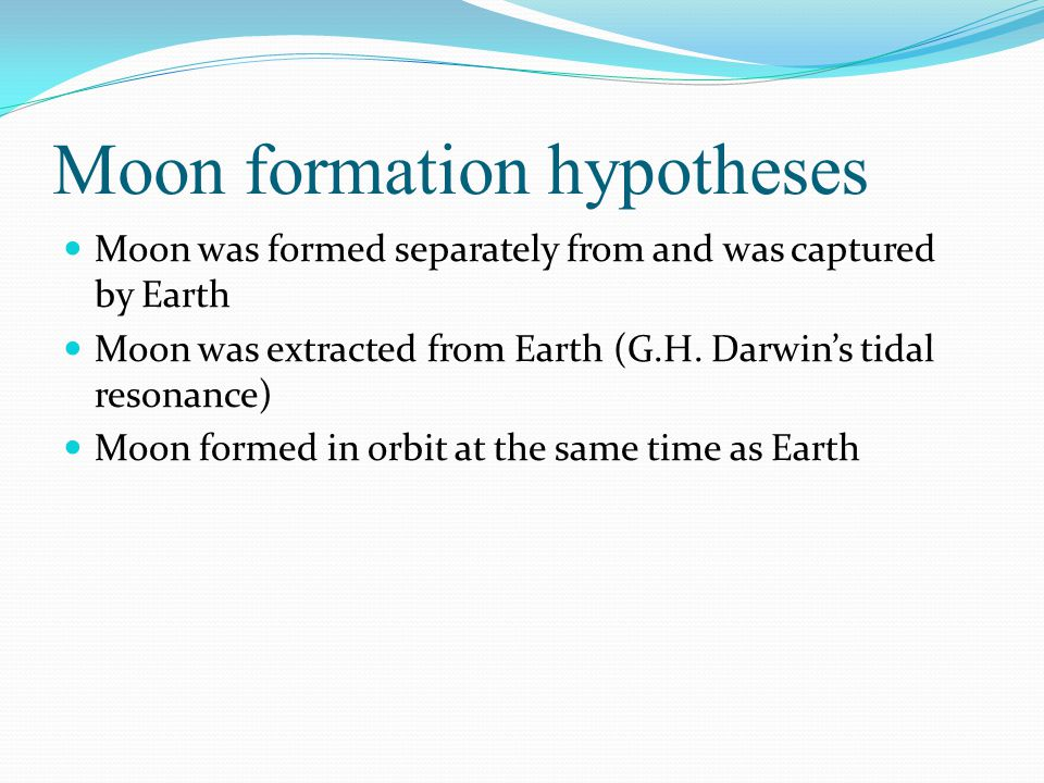 Moon formation hypotheses Moon was formed separately from and was captured by Earth Moon was extracted from Earth (G.H.