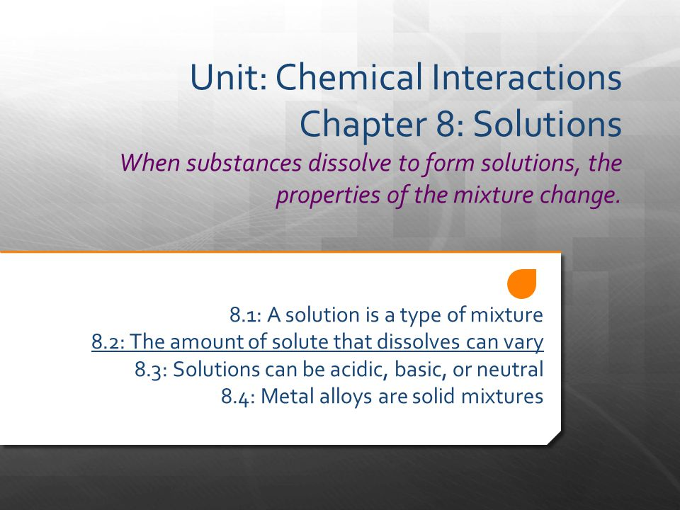 Unit: Chemical Interactions Chapter 8: Solutions When substances dissolve to form solutions, the properties of the mixture change.