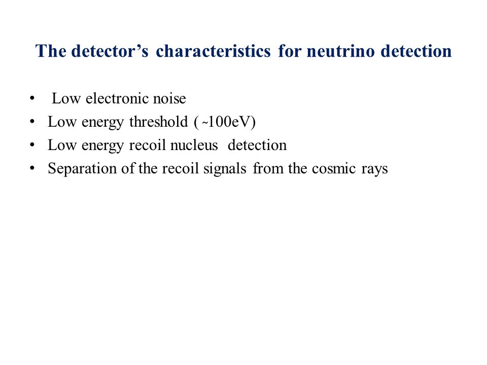 The detector's characteristics for neutrino detection Low electronic noise Low energy threshold ( ̴ 100eV) Low energy recoil nucleus detection Separation of the recoil signals from the cosmic rays