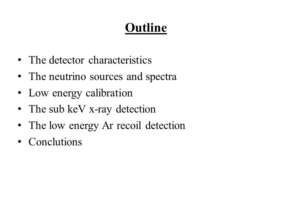 Outline The detector characteristics The neutrino sources and spectra Low energy calibration The sub keV x-ray detection The low energy Ar recoil detection Conclutions