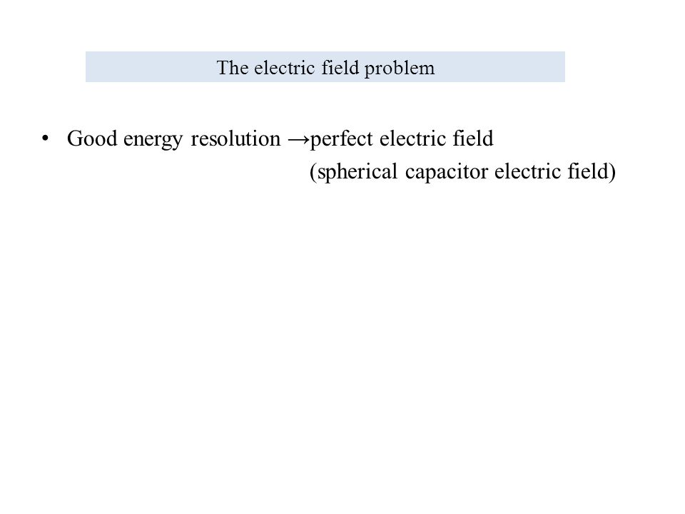 The electric field problem Good energy resolution →perfect electric field (spherical capacitor electric field)