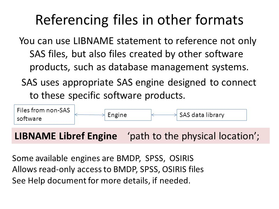 Referencing files in other formats You can use LIBNAME statement to reference not only SAS files, but also files created by other software products, such as database management systems.