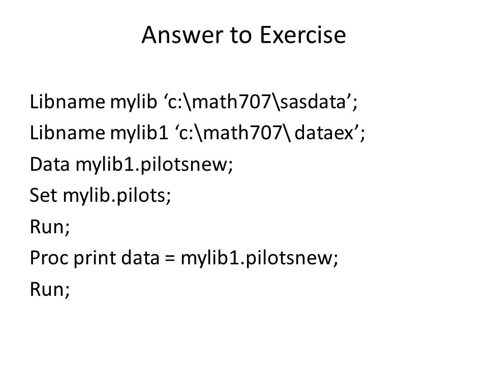 Answer to Exercise Libname mylib 'c:\math707\sasdata'; Libname mylib1 'c:\math707\ dataex'; Data mylib1.pilotsnew; Set mylib.pilots; Run; Proc print data = mylib1.pilotsnew; Run;