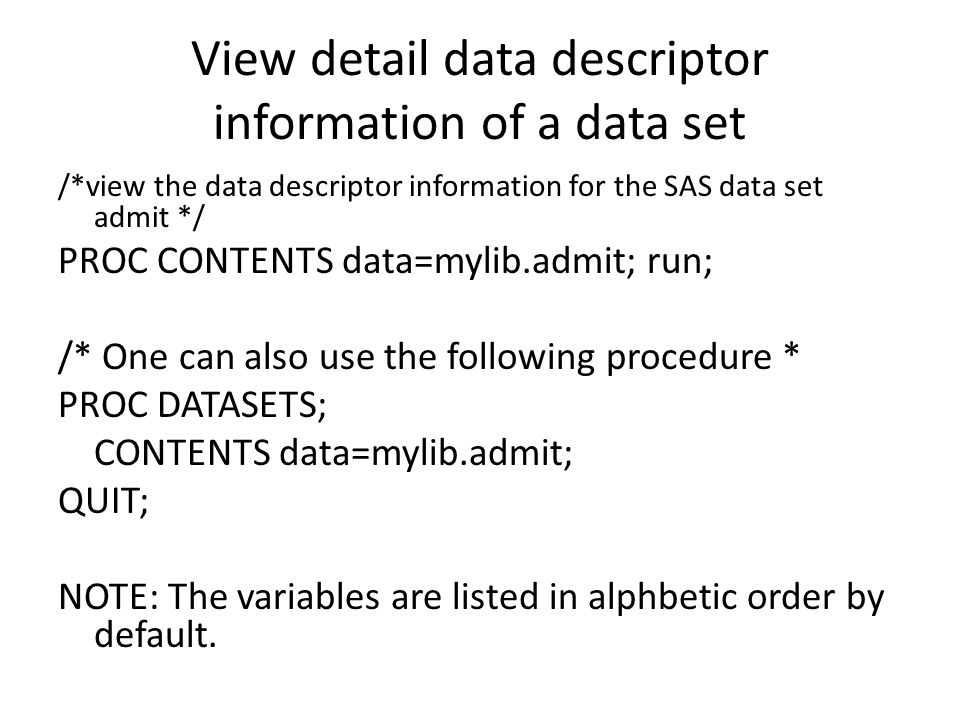 View detail data descriptor information of a data set /*view the data descriptor information for the SAS data set admit */ PROC CONTENTS data=mylib.admit; run; /* One can also use the following procedure * PROC DATASETS; CONTENTS data=mylib.admit; QUIT; NOTE: The variables are listed in alphbetic order by default.