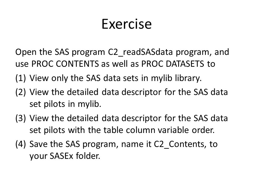 Exercise Open the SAS program C2_readSASdata program, and use PROC CONTENTS as well as PROC DATASETS to (1)View only the SAS data sets in mylib library.