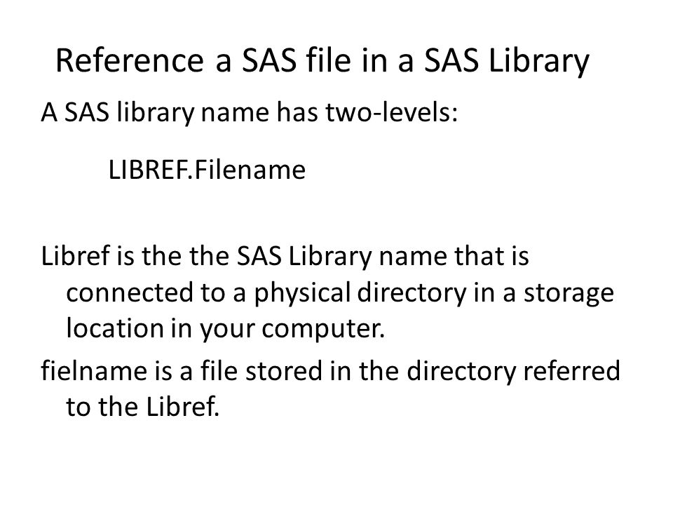 Reference a SAS file in a SAS Library A SAS library name has two-levels: LIBREF.Filename Libref is the the SAS Library name that is connected to a physical directory in a storage location in your computer.