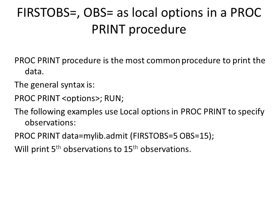 FIRSTOBS=, OBS= as local options in a PROC PRINT procedure PROC PRINT procedure is the most common procedure to print the data.
