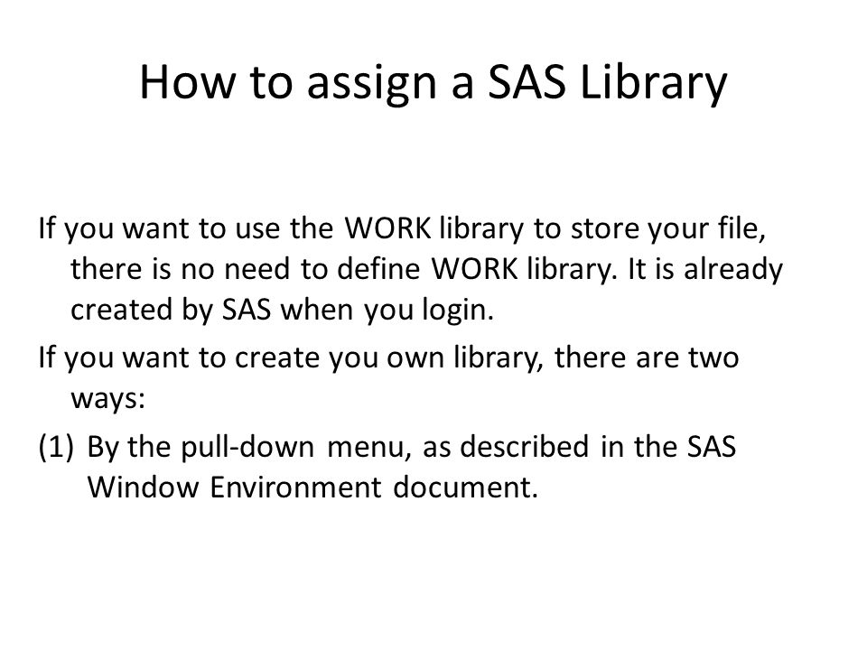How to assign a SAS Library If you want to use the WORK library to store your file, there is no need to define WORK library.