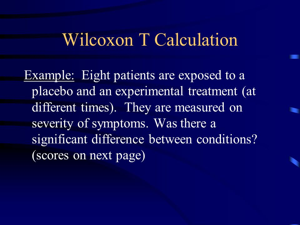 WILCOXON T Purpose: Test whether two distributions are different Design: within subjects or matched Assumptions: – at least ordinal level data – populations are identical except for means – minimum N of 6