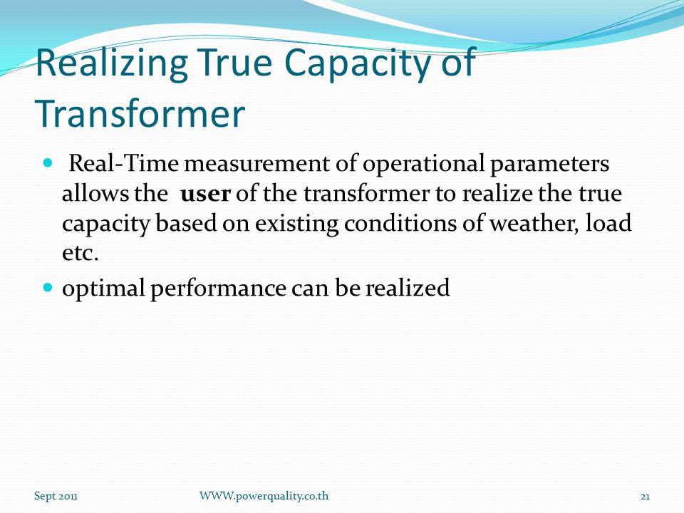 Realizing True Capacity of Transformer Real-Time measurement of operational parameters allows the user of the transformer to realize the true capacity based on existing conditions of weather, load etc.