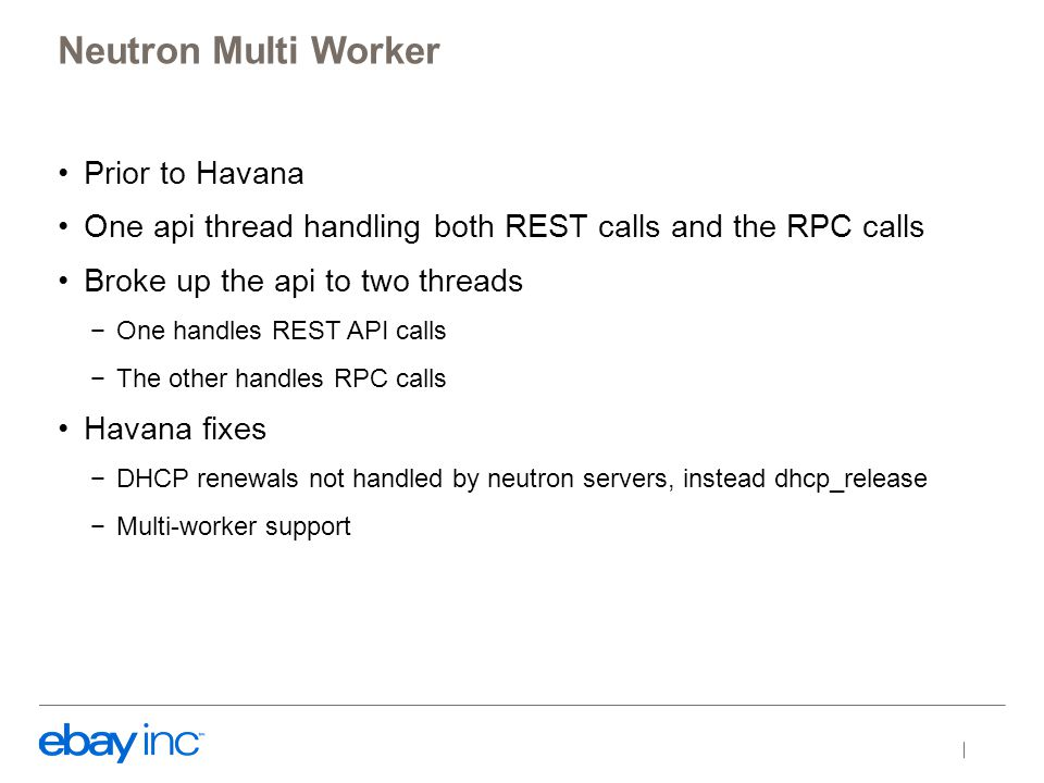 Prior to Havana One api thread handling both REST calls and the RPC calls Broke up the api to two threads −One handles REST API calls −The other handles RPC calls Havana fixes −DHCP renewals not handled by neutron servers, instead dhcp_release −Multi-worker support Neutron Multi Worker